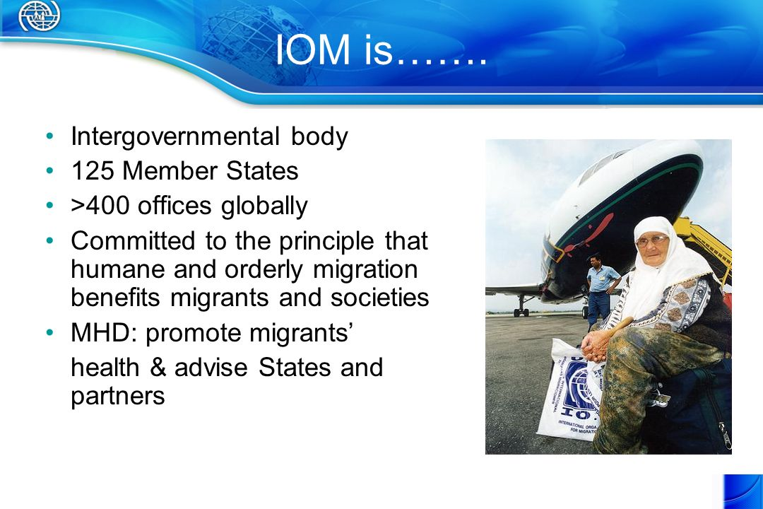 IOM is……. Intergovernmental body 125 Member States >400 offices globally Committed to the principle that humane and orderly migration benefits migrant