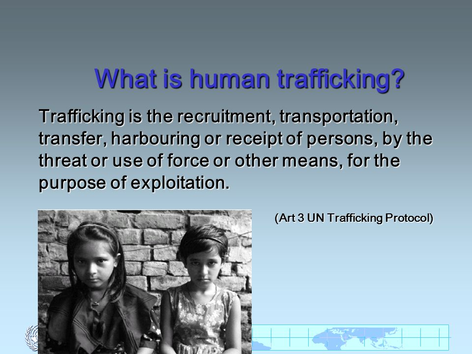 What is human trafficking? Trafficking is the recruitment, transportation, transfer, harbouring or receipt of persons, by the threat or use of force o