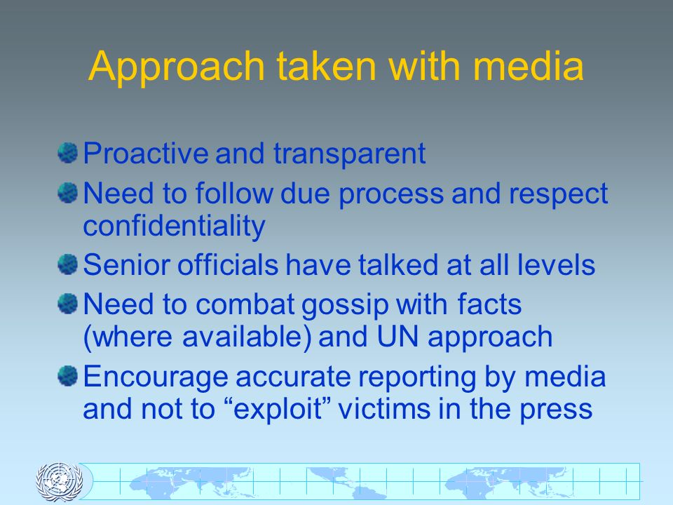 Approach taken with media Proactive and transparent Need to follow due process and respect confidentiality Senior officials have talked at all levels Need to combat gossip with facts (where available) and UN approach Encourage accurate reporting by media and not to exploit victims in the press