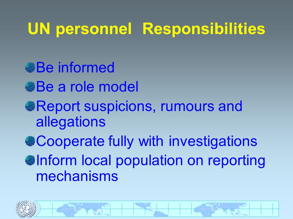UN personnel Responsibilities Be informed Be a role model Report suspicions, rumours and allegations Cooperate fully with investigations Inform local