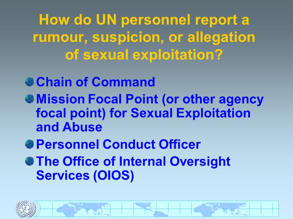 How do UN personnel report a rumour, suspicion, or allegation of sexual exploitation? Chain of Command Mission Focal Point (or other agency focal poin