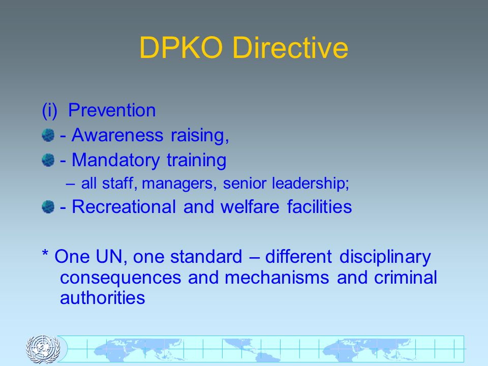 DPKO Directive (i) Prevention - Awareness raising, - Mandatory training –all staff, managers, senior leadership; - Recreational and welfare facilities * One UN, one standard – different disciplinary consequences and mechanisms and criminal authorities