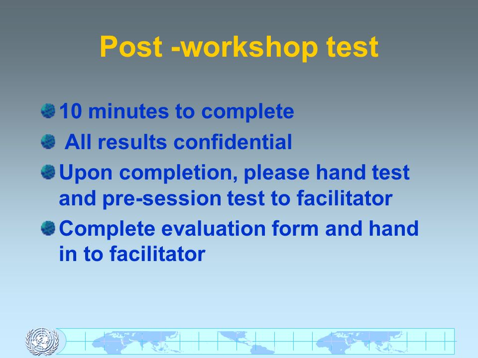 Post -workshop test 10 minutes to complete All results confidential Upon completion, please hand test and pre-session test to facilitator Complete evaluation form and hand in to facilitator
