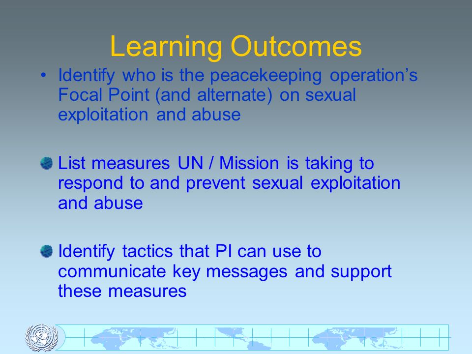 UN personnel Responsibilities Be informed Be a role model Report suspicions, rumours and allegations Cooperate fully with investigations Inform local population on reporting mechanisms