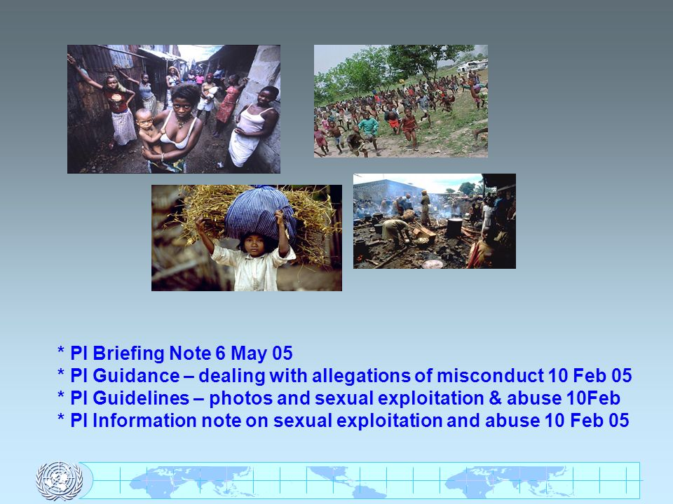 * PI Briefing Note 6 May 05 * PI Guidance – dealing with allegations of misconduct 10 Feb 05 * PI Guidelines – photos and sexual exploitation & abuse 10Feb * PI Information note on sexual exploitation and abuse 10 Feb 05