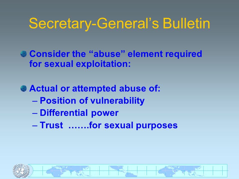 Secretary-Generals Bulletin Consider the abuse element required for sexual exploitation: Actual or attempted abuse of: –Position of vulnerability –Differential power –Trust …….for sexual purposes