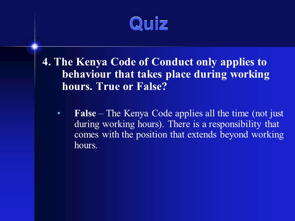 Quiz 4. The Kenya Code of Conduct only applies to behaviour that takes place during working hours.