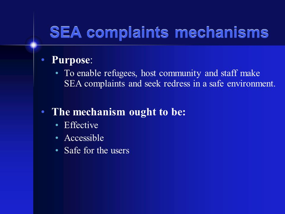 SEA complaints mechanisms Purpose: To enable refugees, host community and staff make SEA complaints and seek redress in a safe environment.