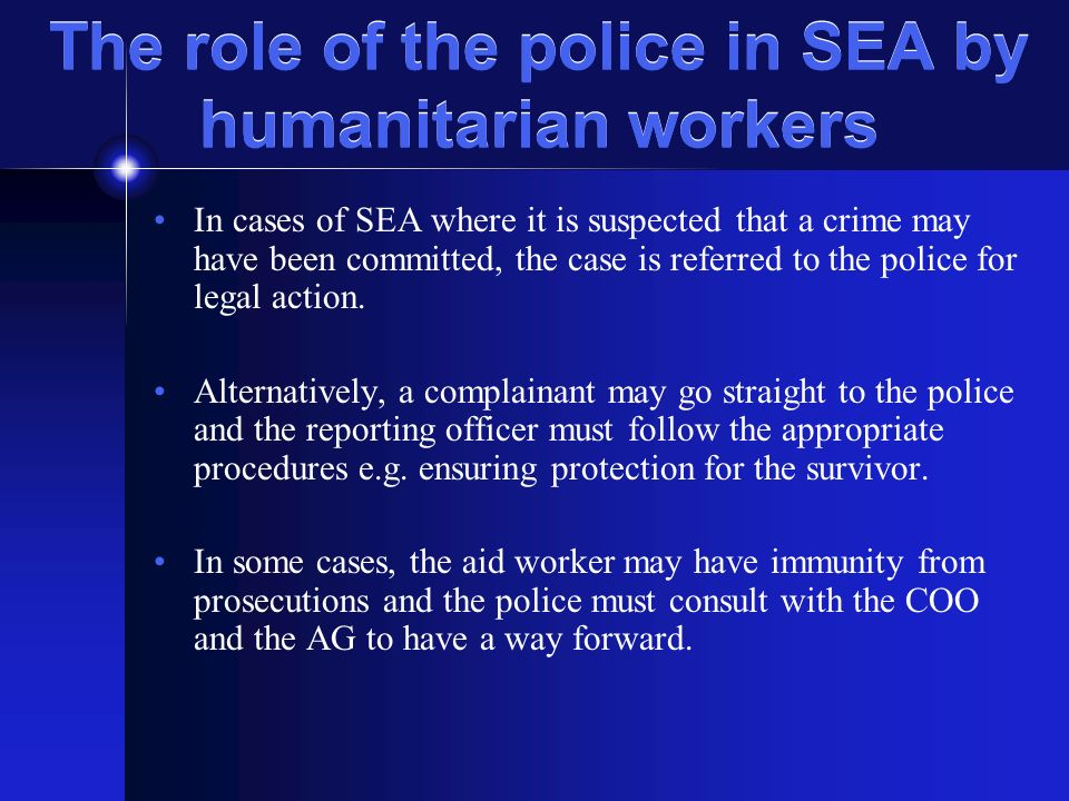 The role of the police in SEA by humanitarian workers In cases of SEA where it is suspected that a crime may have been committed, the case is referred to the police for legal action.
