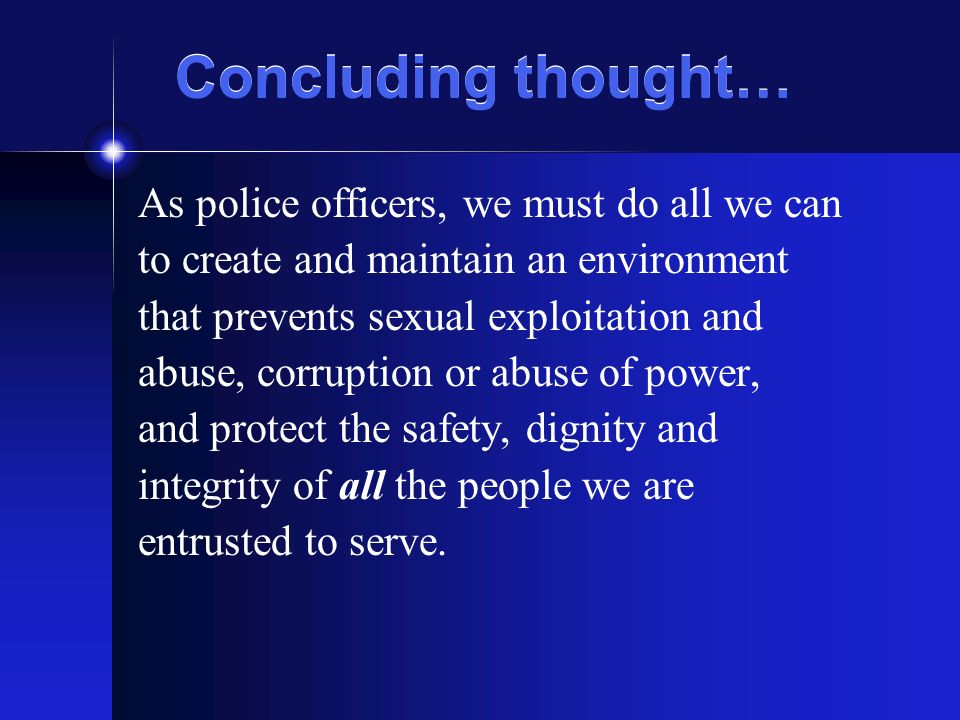 Concluding thought… As police officers, we must do all we can to create and maintain an environment that prevents sexual exploitation and abuse, corruption or abuse of power, and protect the safety, dignity and integrity of all the people we are entrusted to serve.