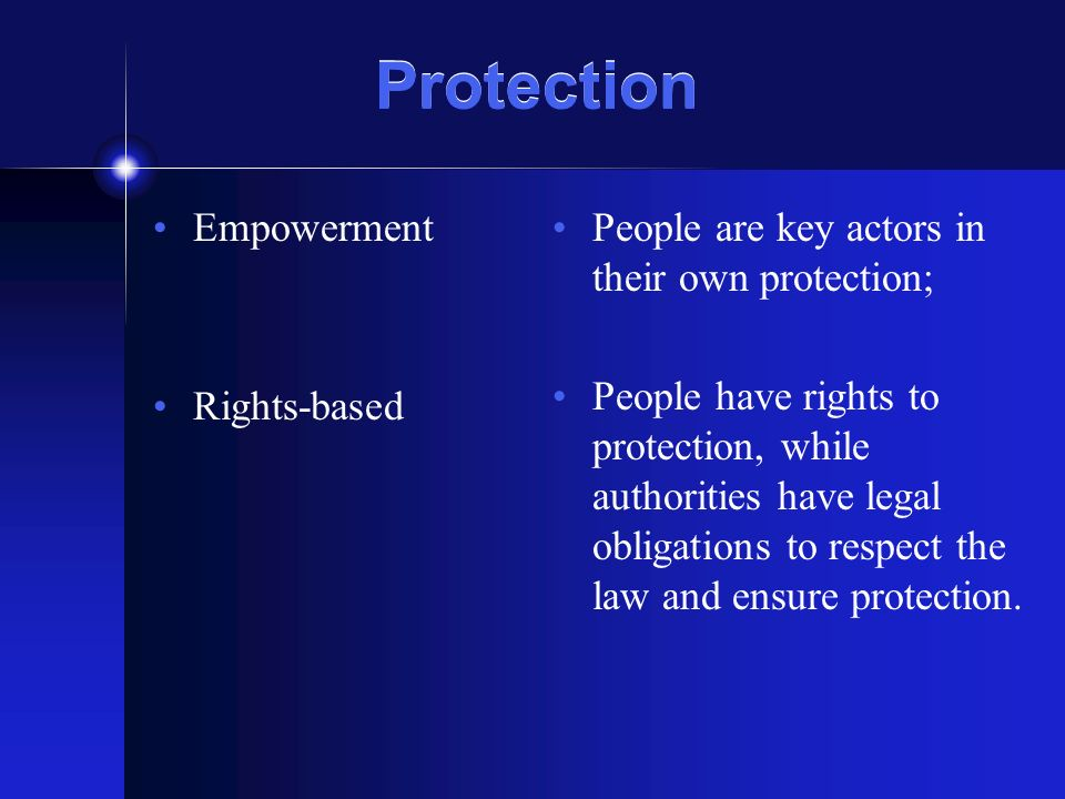 Protection Empowerment Rights-based People are key actors in their own protection; People have rights to protection, while authorities have legal obligations to respect the law and ensure protection.