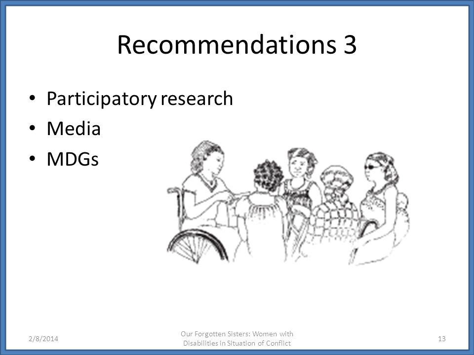 Recommendations 3 Participatory research Media MDGs 2/8/2014 Our Forgotten Sisters: Women with Disabilities in Situation of Conflict 13