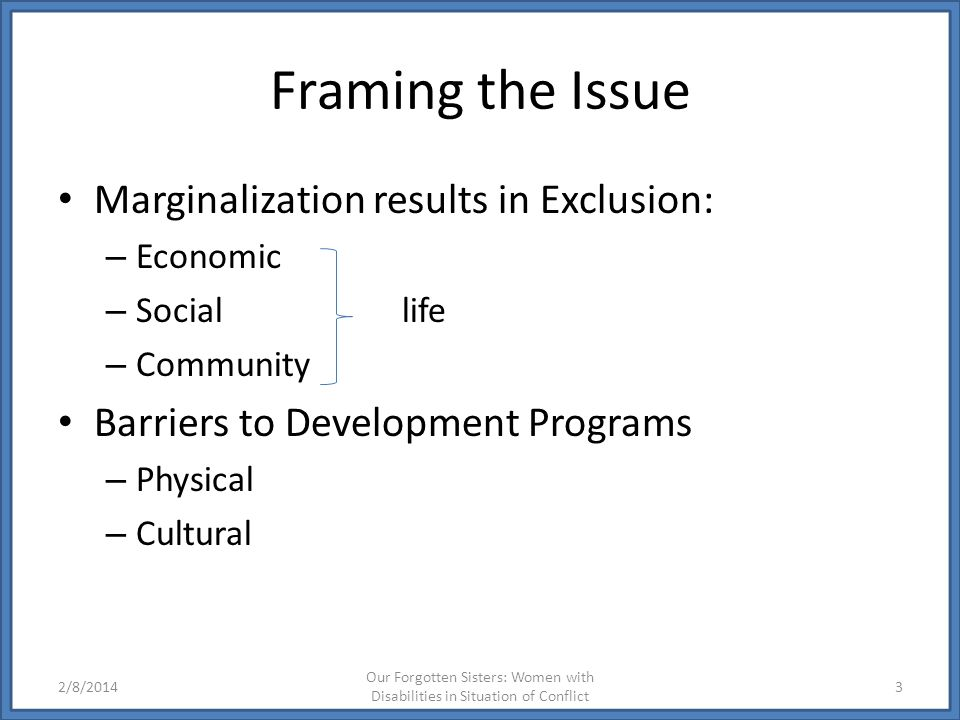 Framing the Issue Marginalization results in Exclusion: – Economic – Social life – Community Barriers to Development Programs – Physical – Cultural 2/