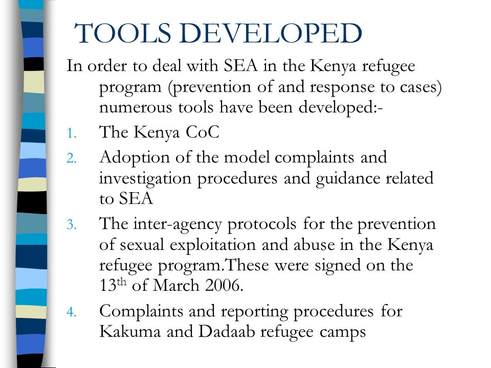 TOOLS DEVELOPED In order to deal with SEA in the Kenya refugee program (prevention of and response to cases) numerous tools have been developed:- 1.