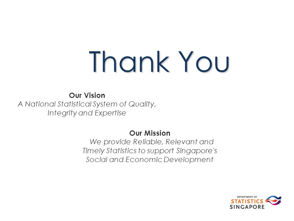 Thank You Our Mission We provide Reliable, Relevant and Timely Statistics to support Singapore s Social and Economic Development Our Vision A National Statistical System of Quality, Integrity and Expertise