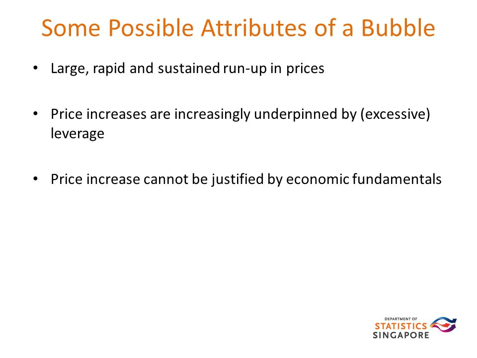 Some Possible Attributes of a Bubble Large, rapid and sustained run-up in prices Price increases are increasingly underpinned by (excessive) leverage Price increase cannot be justified by economic fundamentals