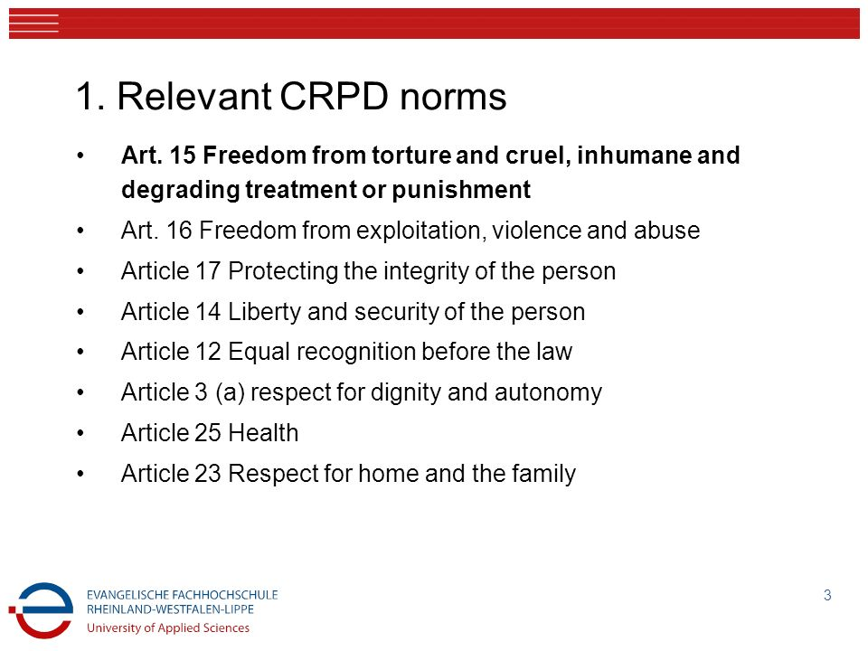 1. Relevant CRPD norms Art. 15 Freedom from torture and cruel, inhumane and degrading treatment or punishment Art. 16 Freedom from exploitation, viole