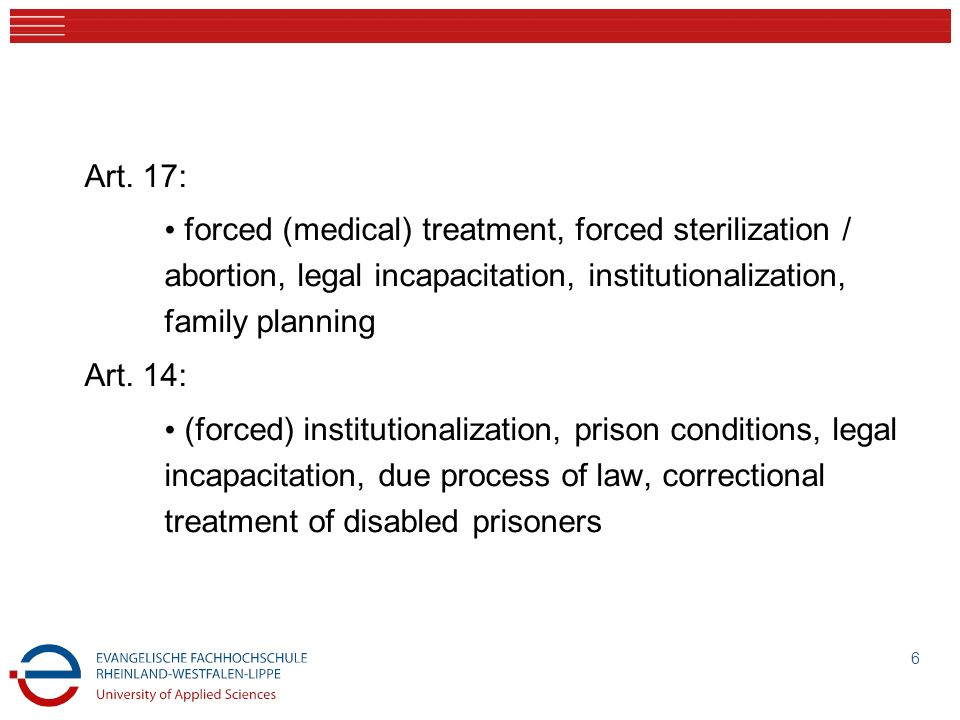 Art. 17: forced (medical) treatment, forced sterilization / abortion, legal incapacitation, institutionalization, family planning Art. 14: (forced) in