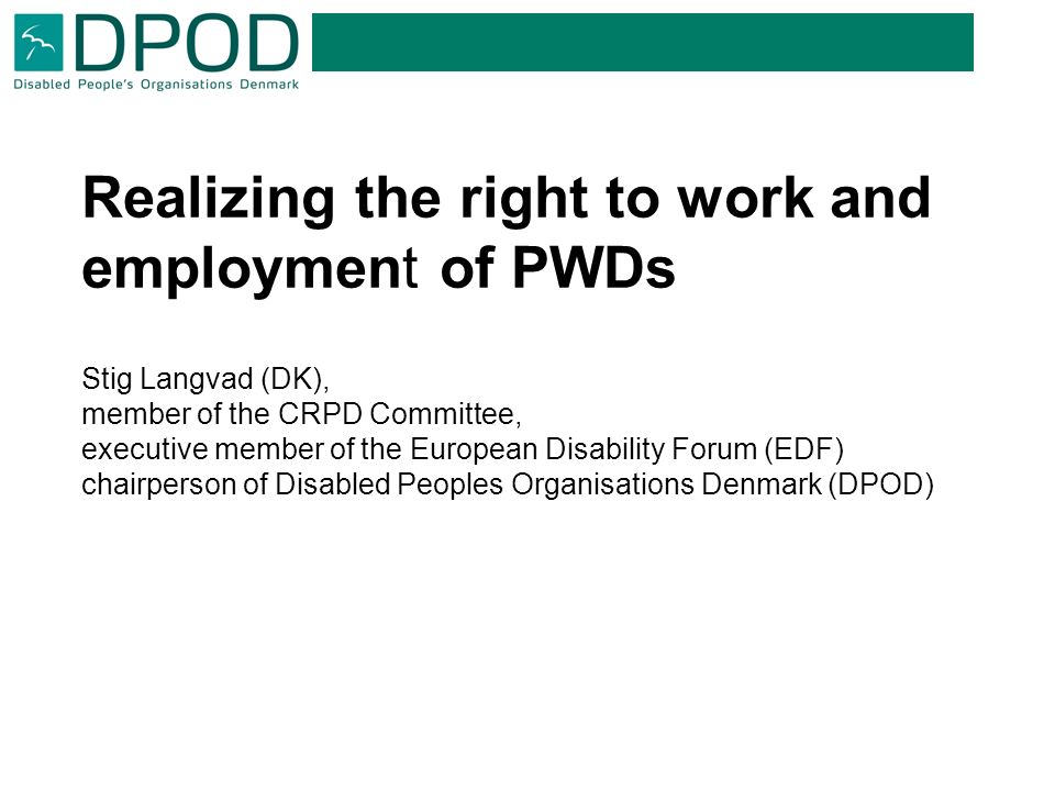 Realizing the right to work and employment of PWDs Stig Langvad (DK), member of the CRPD Committee, executive member of the European Disability Forum