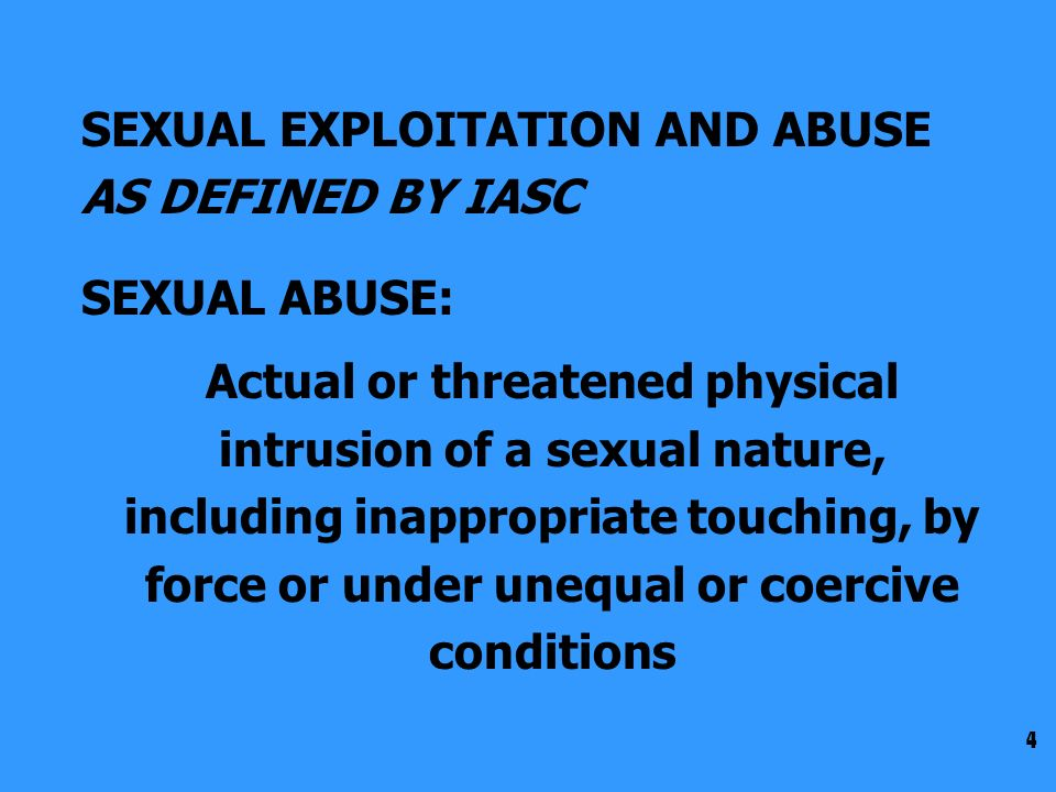 4 SEXUAL EXPLOITATION AND ABUSE AS DEFINED BY IASC SEXUAL ABUSE: Actual or threatened physical intrusion of a sexual nature, including inappropriate touching, by force or under unequal or coercive conditions