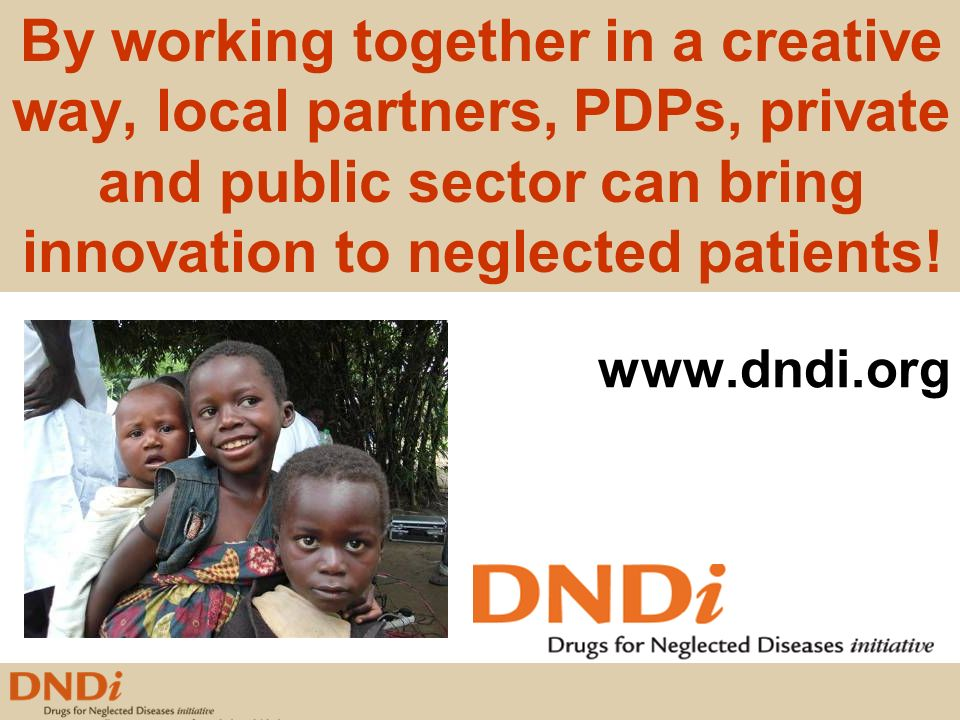 www.dndi.org By working together in a creative way, local partners, PDPs, private and public sector can bring innovation to neglected patients!