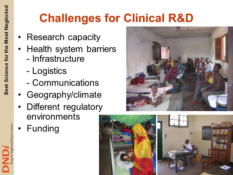 Best Science for the Most Neglected Challenges for Clinical R&D Research capacity Health system barriers - Infrastructure - Logistics - Communications Geography/climate Different regulatory environments Funding