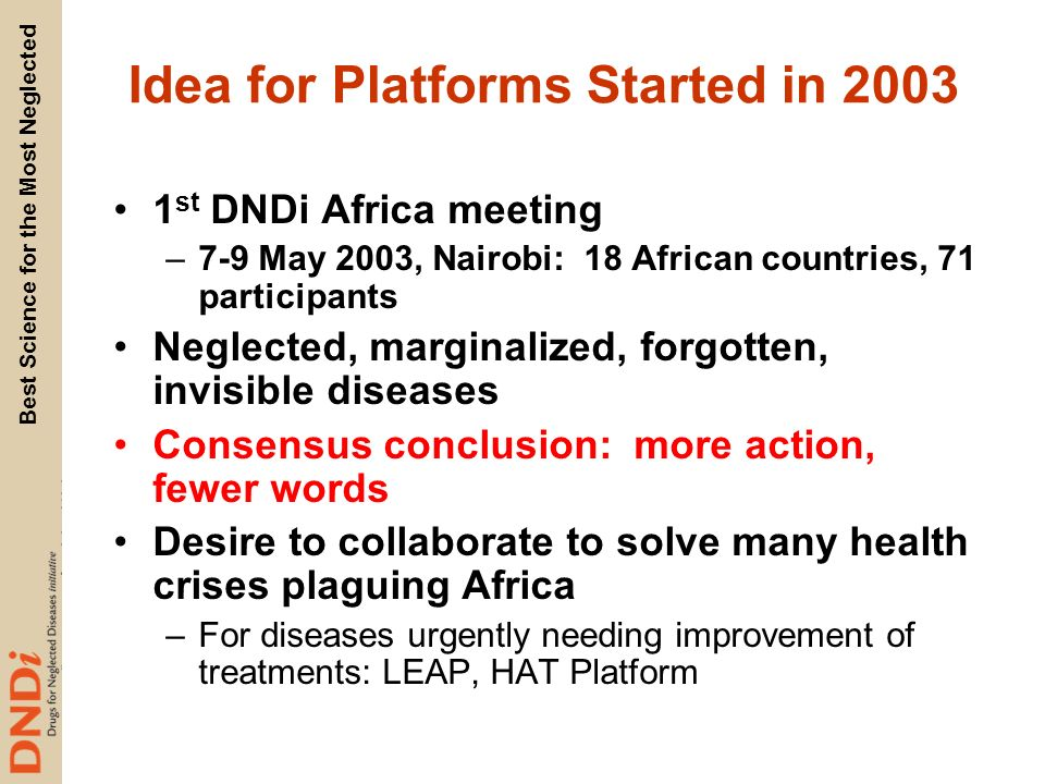 Best Science for the Most Neglected Idea for Platforms Started in 2003 1 st DNDi Africa meeting –7-9 May 2003, Nairobi: 18 African countries, 71 participants Neglected, marginalized, forgotten, invisible diseases Consensus conclusion: more action, fewer words Desire to collaborate to solve many health crises plaguing Africa –For diseases urgently needing improvement of treatments: LEAP, HAT Platform