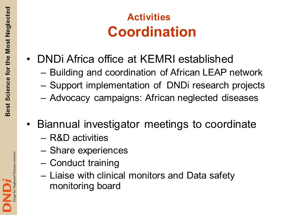 Best Science for the Most Neglected Coordination DNDi Africa office at KEMRI established –Building and coordination of African LEAP network –Support implementation of DNDi research projects –Advocacy campaigns: African neglected diseases Biannual investigator meetings to coordinate –R&D activities –Share experiences –Conduct training –Liaise with clinical monitors and Data safety monitoring board Activities