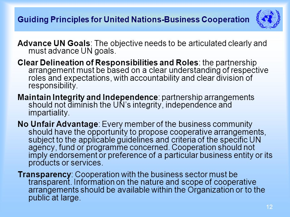 12 Guiding Principles for United Nations-Business Cooperation Advance UN Goals: The objective needs to be articulated clearly and must advance UN goals.