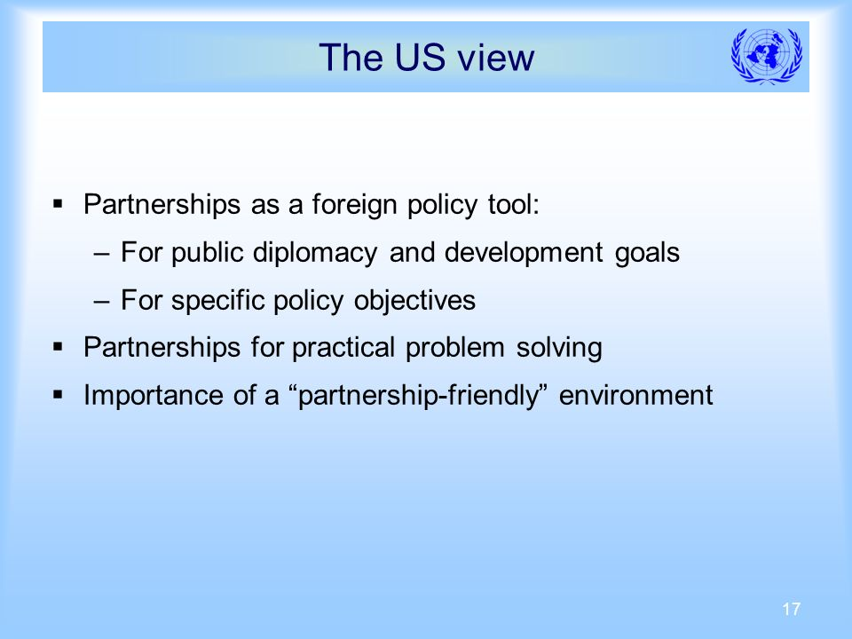 17 The US view Partnerships as a foreign policy tool: –For public diplomacy and development goals –For specific policy objectives Partnerships for practical problem solving Importance of a partnership-friendly environment