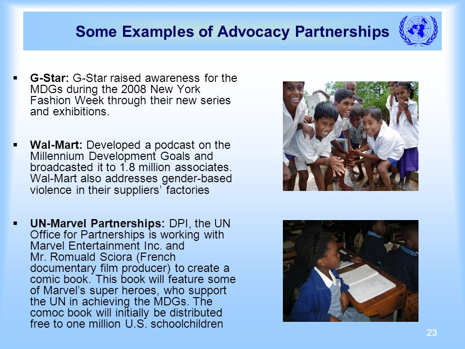 23 Some Examples of Advocacy Partnerships G-Star: G-Star raised awareness for the MDGs during the 2008 New York Fashion Week through their new series and exhibitions.