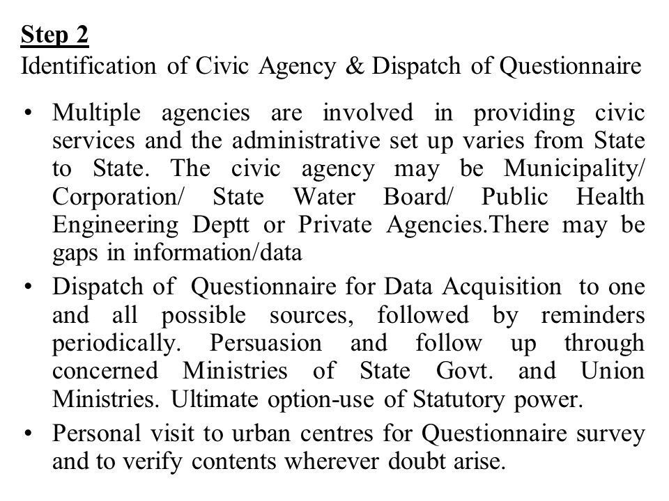 Step 3 Data receipt, entry,Checking, Validation and Processing Data received from Civic agencies is entered in dbase/ Excel format.Replies received from multiple agencies for the same city needs careful integration.