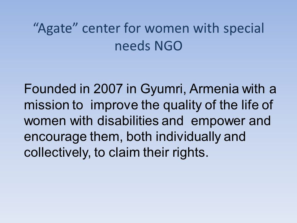 Agate center for women with special needs NGO Founded in 2007 in Gyumri, Armenia with a mission to improve the quality of the life of women with disabilities and empower and encourage them, both individually and collectively, to claim their rights.