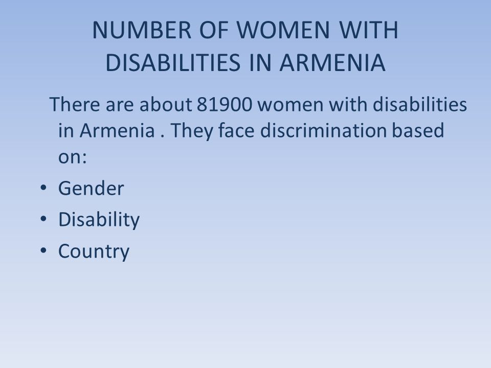 NUMBER OF WOMEN WITH DISABILITIES IN ARMENIA There are about 81900 women with disabilities in Armenia. They face discrimination based on: Gender Disab