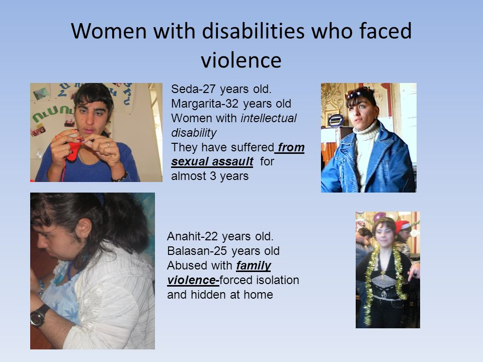 Women with disabilities who faced violence Seda-27 years old. Margarita-32 years old Women with intellectual disability They have suffered from sexual