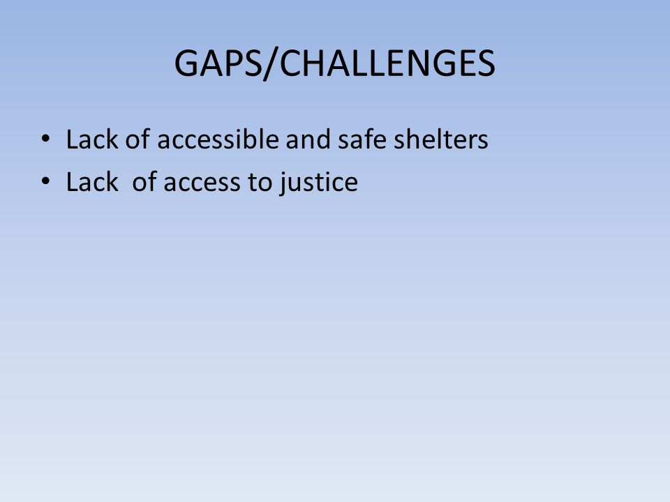 GAPS/CHALLENGES Lack of accessible and safe shelters Lack of access to justice