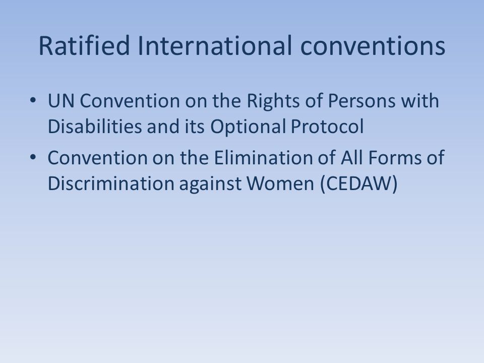 Ratified International conventions UN Convention on the Rights of Persons with Disabilities and its Optional Protocol Convention on the Elimination of All Forms of Discrimination against Women (CEDAW)
