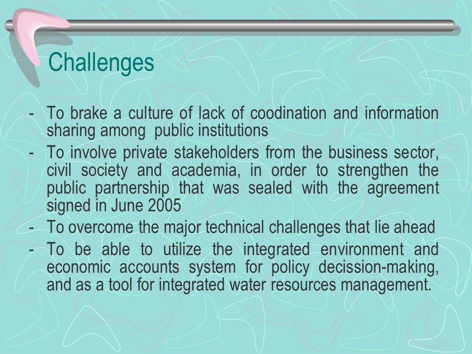 Challenges -To brake a culture of lack of coodination and information sharing among public institutions -To involve private stakeholders from the busi