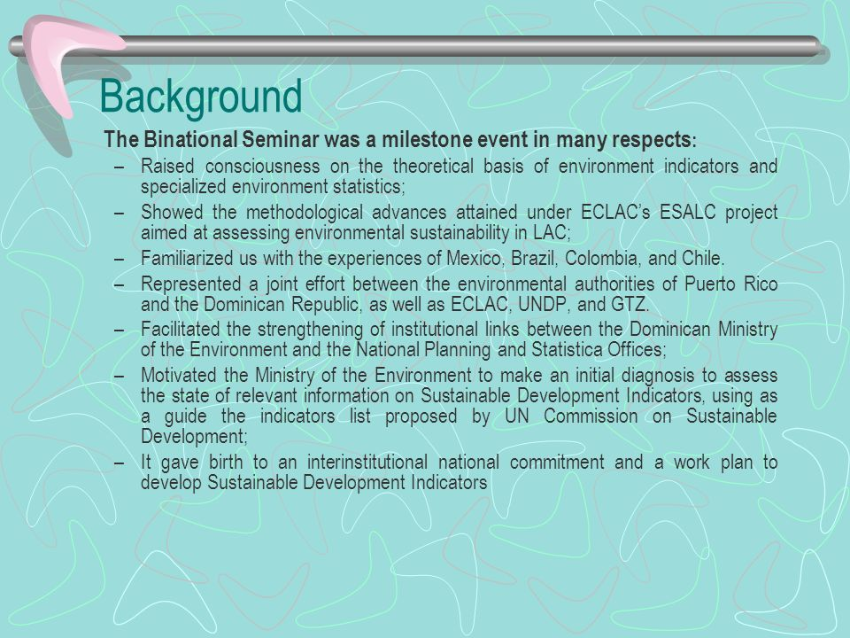 Background The Binational Seminar was a milestone event in many respects : –Raised consciousness on the theoretical basis of environment indicators an