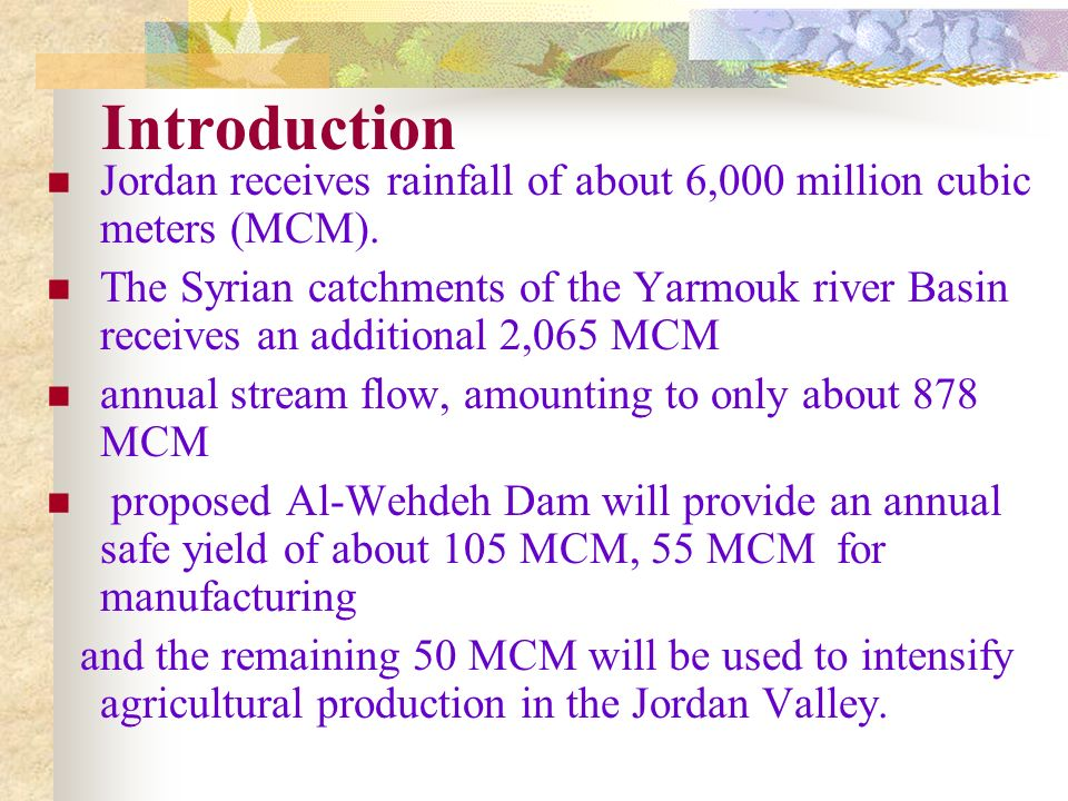 Introduction Jordan receives rainfall of about 6,000 million cubic meters (MCM). The Syrian catchments of the Yarmouk river Basin receives an addition