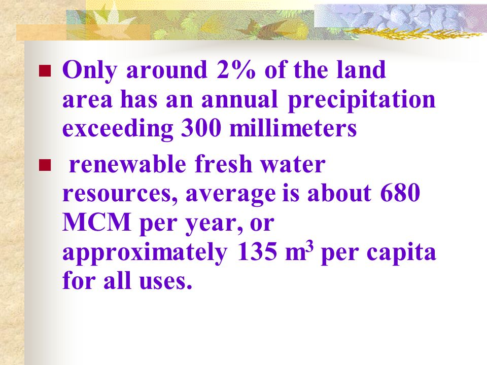 Only around 2% of the land area has an annual precipitation exceeding 300 millimeters renewable fresh water resources, average is about 680 MCM per ye