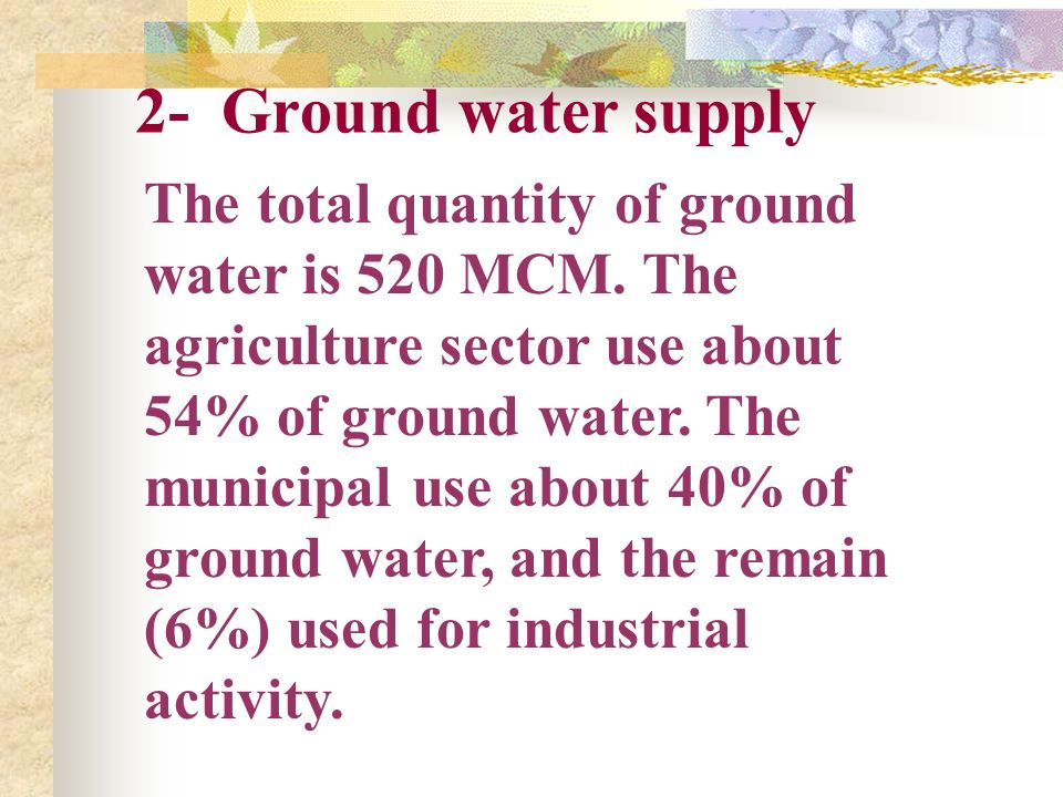 2- Ground water supply The total quantity of ground water is 520 MCM. The agriculture sector use about 54% of ground water. The municipal use about 40
