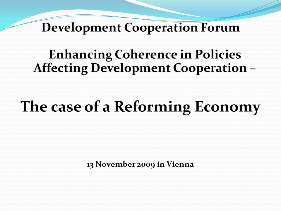 Development Cooperation Forum Enhancing Coherence in Policies Affecting Development Cooperation – The case of a Reforming Economy 13 November 2009 in Vienna
