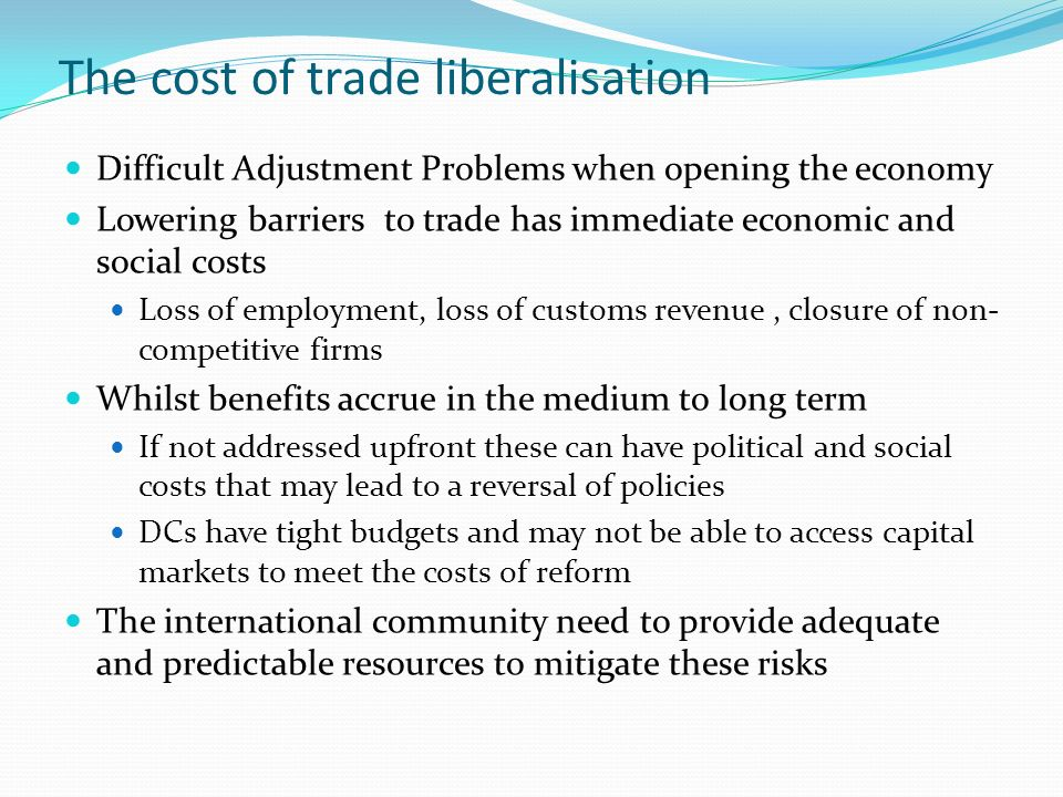 The cost of trade liberalisation Difficult Adjustment Problems when opening the economy Lowering barriers to trade has immediate economic and social costs Loss of employment, loss of customs revenue, closure of non- competitive firms Whilst benefits accrue in the medium to long term If not addressed upfront these can have political and social costs that may lead to a reversal of policies DCs have tight budgets and may not be able to access capital markets to meet the costs of reform The international community need to provide adequate and predictable resources to mitigate these risks