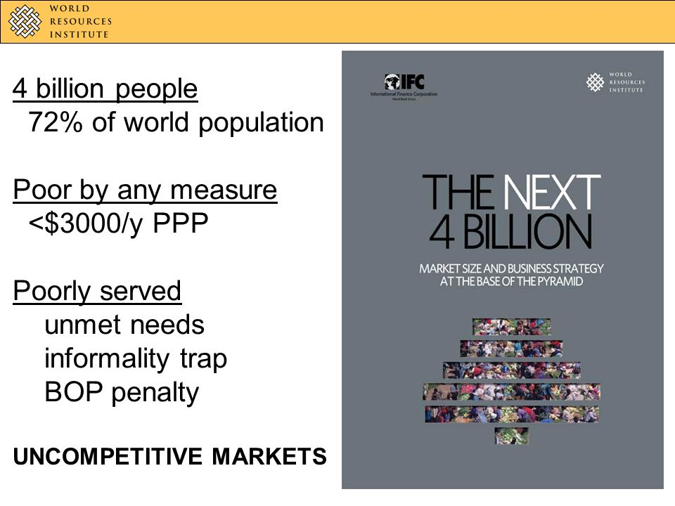 4 billion people 72% of world population Poor by any measure <$3000/y PPP Poorly served unmet needs informality trap BOP penalty UNCOMPETITIVE MARKETS