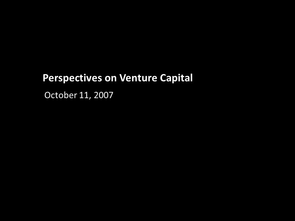 Perspectives on Venture Capital October 11, 2007