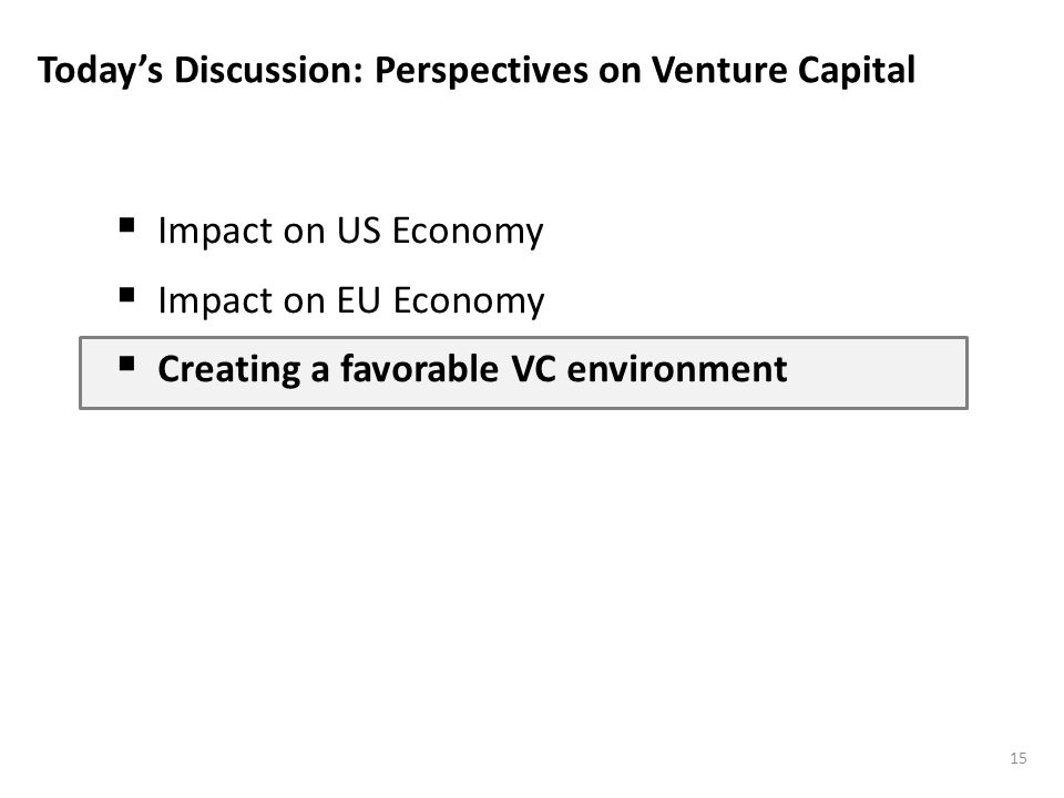 Todays Discussion: Perspectives on Venture Capital Impact on US Economy Impact on EU Economy Creating a favorable VC environment 15