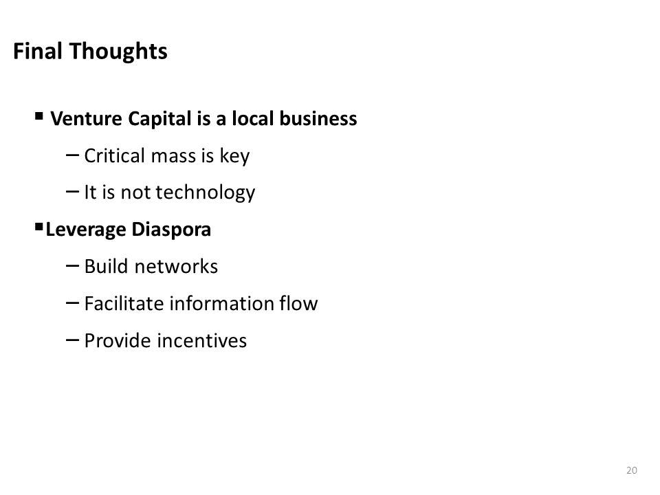 Final Thoughts Venture Capital is a local business – Critical mass is key – It is not technology Leverage Diaspora – Build networks – Facilitate information flow – Provide incentives 20