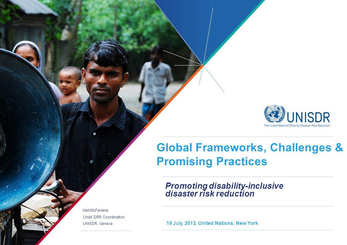Neil McFarlane Chief, DRR Coordination UNISDR, Geneva 19 July 2013, United Nations, New York Global Frameworks, Challenges & Promising Practices Promo