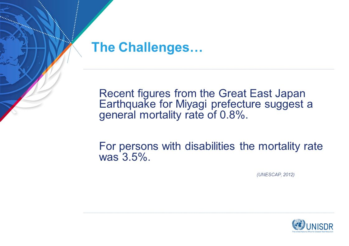 The Challenges… Recent figures from the Great East Japan Earthquake for Miyagi prefecture suggest a general mortality rate of 0.8%. For persons with d
